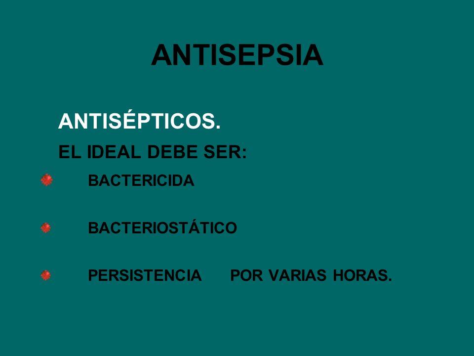 ANTISEPSIA ANTISÉPTICOS. EL IDEAL DEBE SER: BACTERICIDA