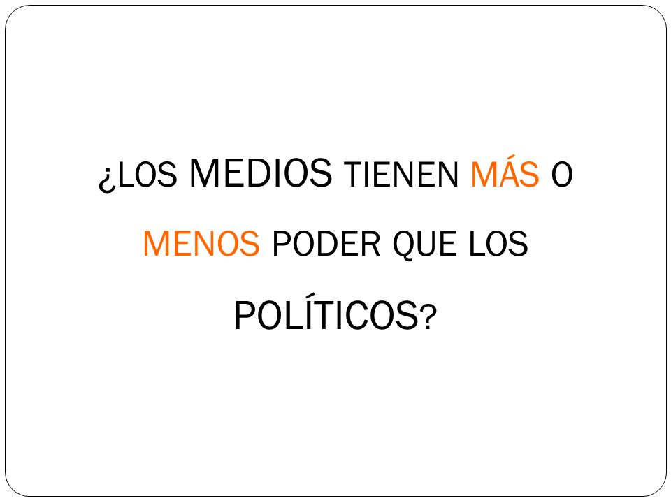 ¿LOS MEDIOS TIENEN MÁS O MENOS PODER QUE LOS POLÍTICOS