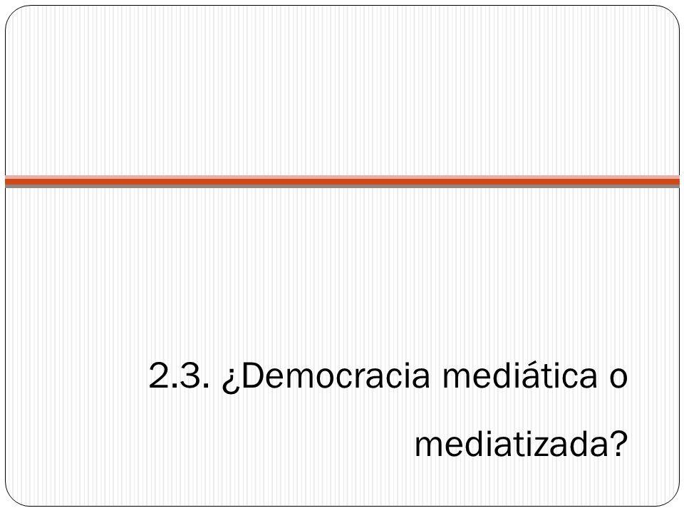 2.3. ¿Democracia mediática o mediatizada