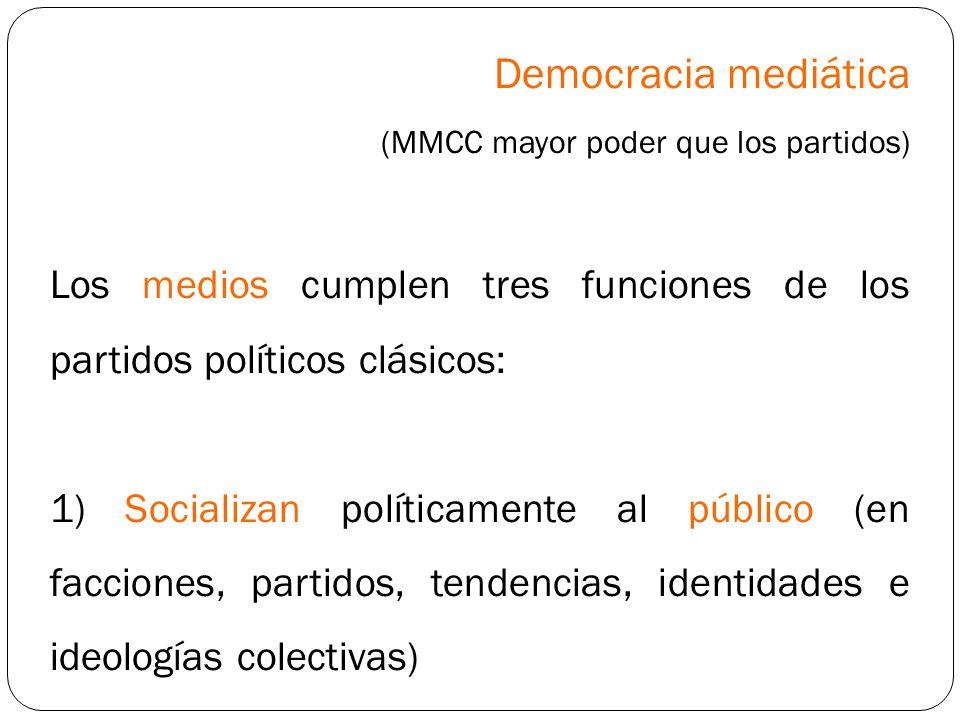 Democracia mediática (MMCC mayor poder que los partidos) Los medios cumplen tres funciones de los partidos políticos clásicos: