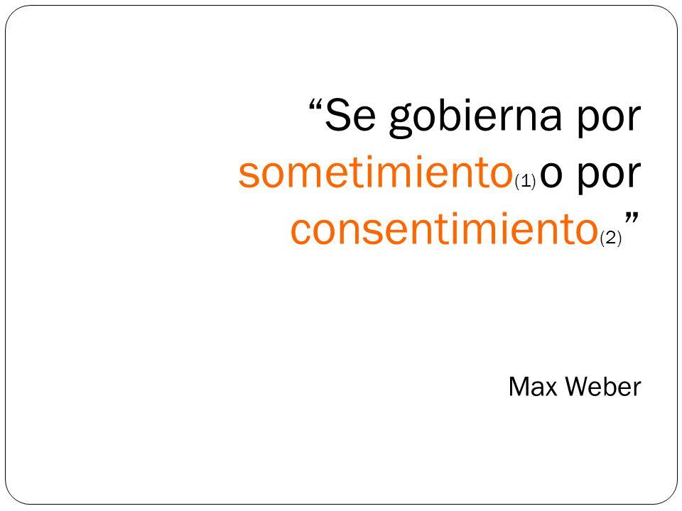 Se gobierna por sometimiento(1) o por consentimiento(2) Max Weber