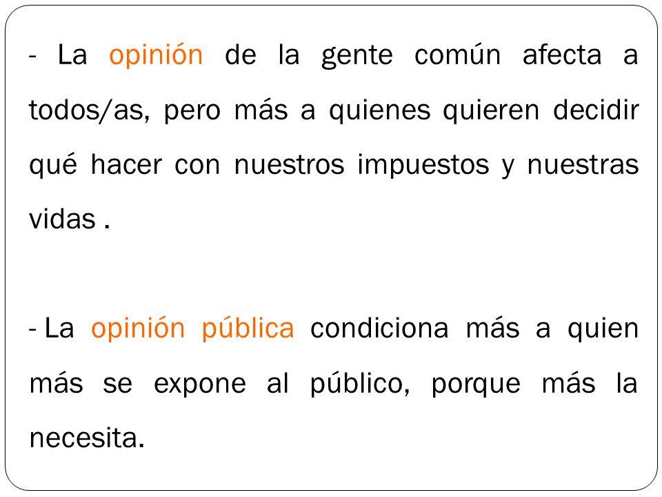 - La opinión de la gente común afecta a todos/as, pero más a quienes quieren decidir qué hacer con nuestros impuestos y nuestras vidas .