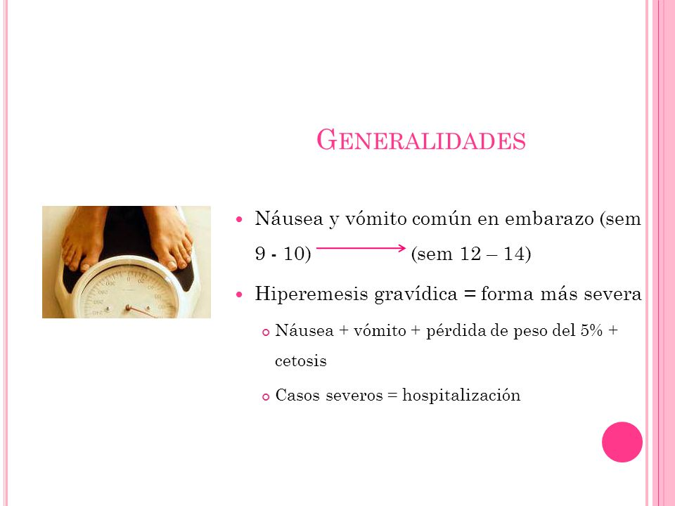 Generalidades Náusea y vómito común en embarazo (sem 9 - 10) (sem 12 – 14) Hiperemesis gravídica = forma más severa.