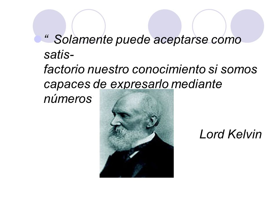 Solamente puede aceptarse como satis- factorio nuestro conocimiento si somos capaces de expresarlo mediante números .