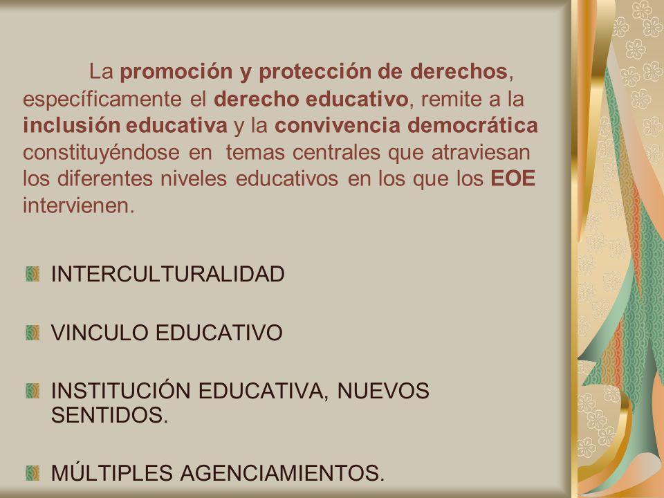 La promoción y protección de derechos, específicamente el derecho educativo, remite a la inclusión educativa y la convivencia democrática constituyéndose en temas centrales que atraviesan los diferentes niveles educativos en los que los EOE intervienen.