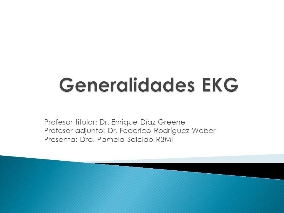 Generalidades EKG Profesor titular: Dr. Enrique Díaz Greene