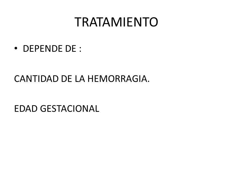 TRATAMIENTO DEPENDE DE : CANTIDAD DE LA HEMORRAGIA. EDAD GESTACIONAL