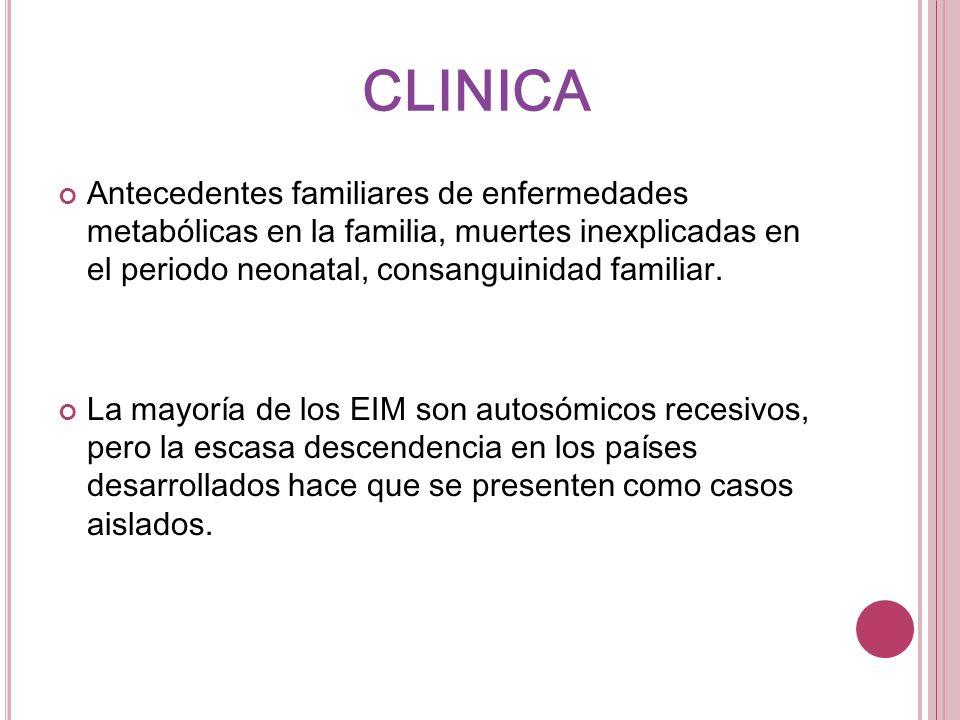 CLINICA Antecedentes familiares de enfermedades metabólicas en la familia, muertes inexplicadas en el periodo neonatal, consanguinidad familiar.