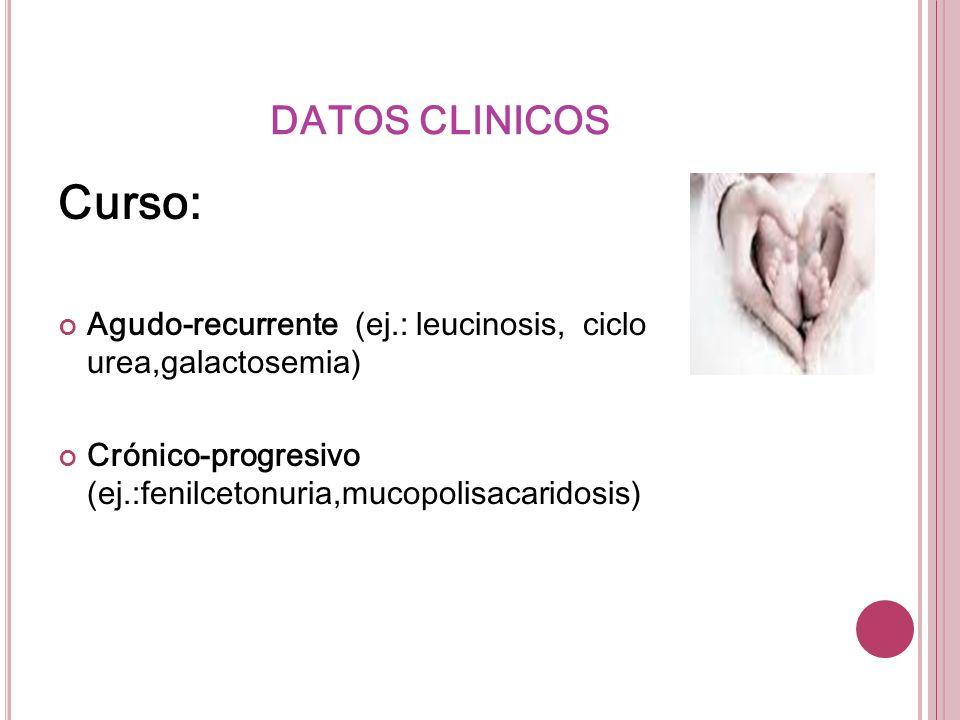 DATOS CLINICOSCurso: Agudo-recurrente (ej.: leucinosis, ciclo urea,galactosemia) Crónico-progresivo (ej.:fenilcetonuria,mucopolisacaridosis)
