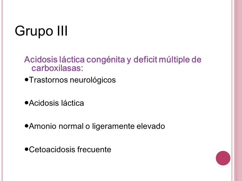 Grupo IIIAcidosis láctica congénita y deficit múltiple de carboxilasas: ●Trastornos neurológicos. ●Acidosis láctica.