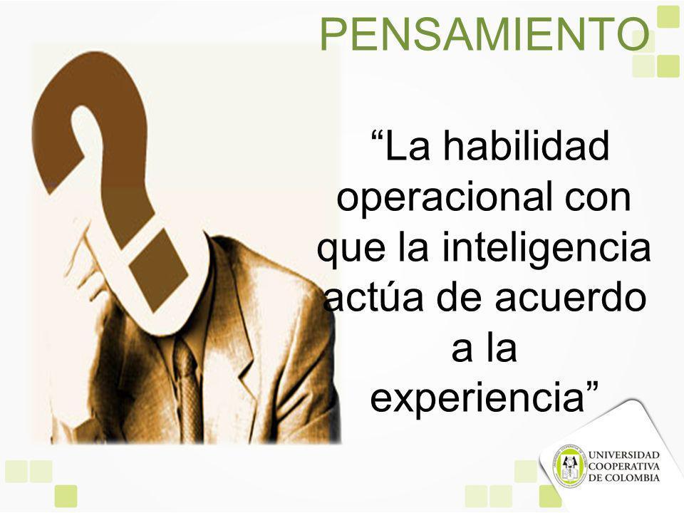 PENSAMIENTO La habilidad operacional con que la inteligencia actúa de acuerdo a la experiencia