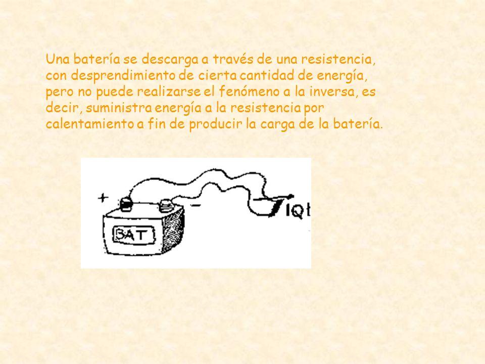 Una batería se descarga a través de una resistencia, con desprendimiento de cierta cantidad de energía, pero no puede realizarse el fenómeno a la inversa, es decir, suministra energía a la resistencia por calentamiento a fin de producir la carga de la batería.