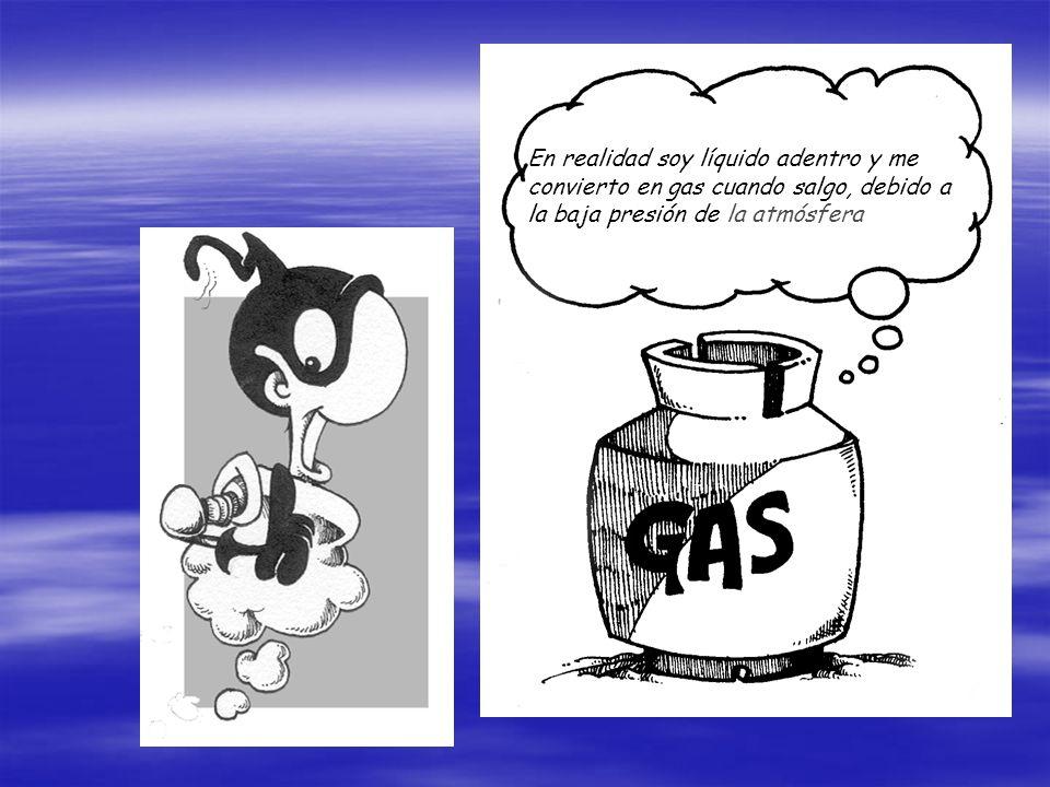 En realidad soy líquido adentro y me convierto en gas cuando salgo, debido a la baja presión de la atmósfera