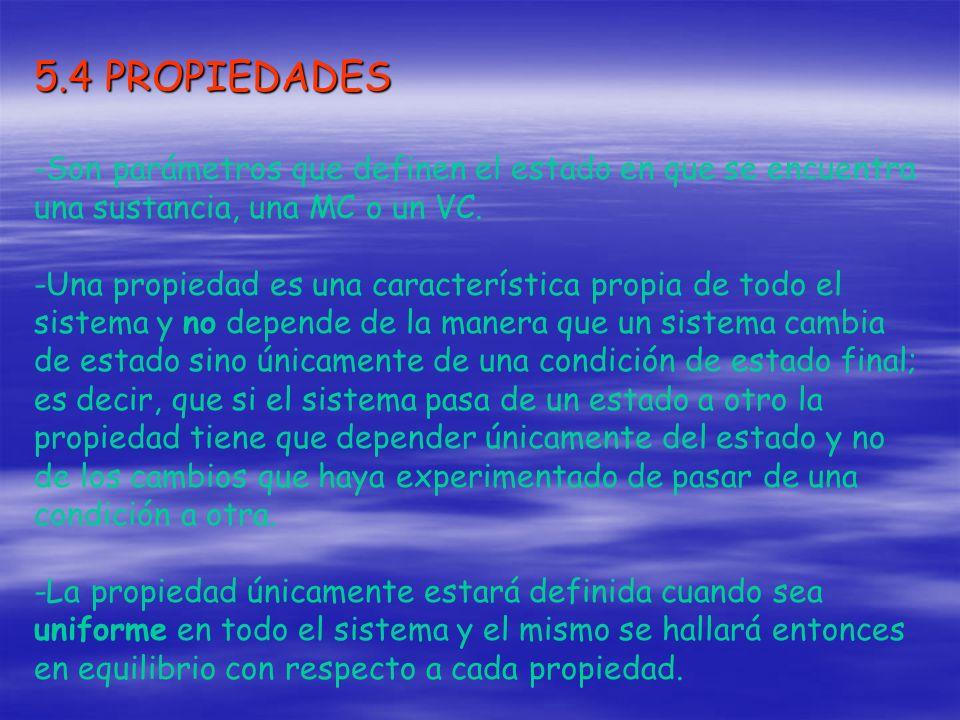 5.4 PROPIEDADES -Son parámetros que definen el estado en que se encuentra una sustancia, una MC o un VC.