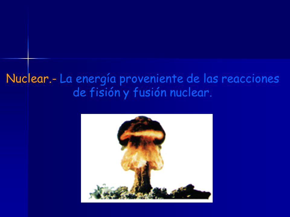 Nuclear.- La energía proveniente de las reacciones de fisión y fusión nuclear.