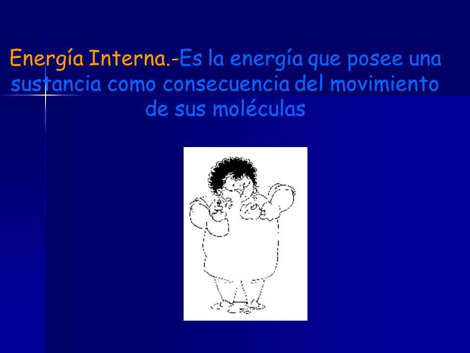 Energía Interna.-Es la energía que posee una sustancia como consecuencia del movimiento de sus moléculas
