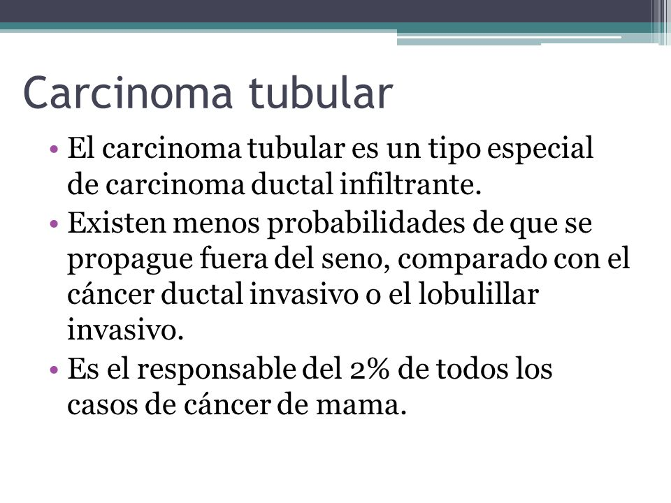 Carcinoma tubular El carcinoma tubular es un tipo especial de carcinoma ductal infiltrante.