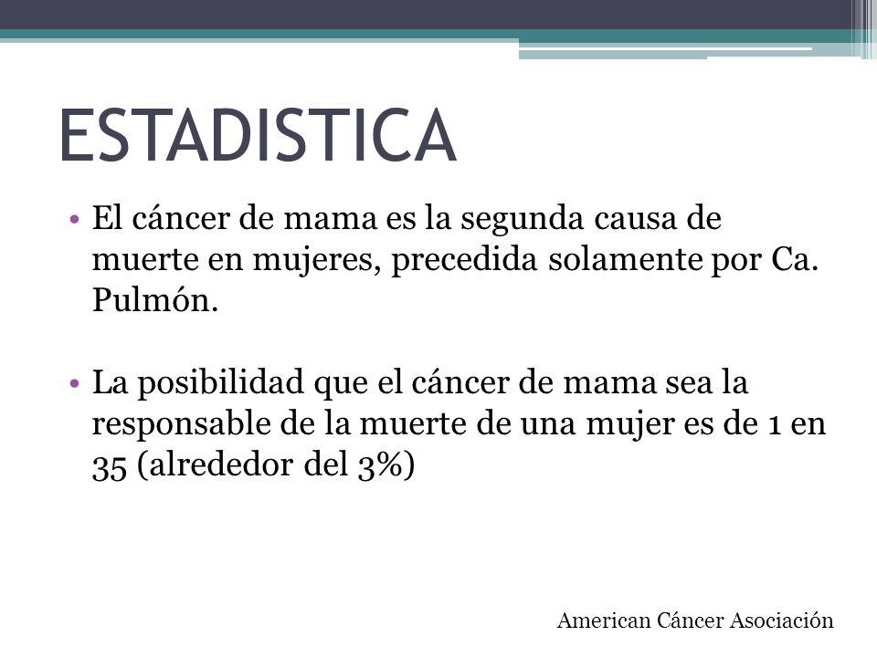 ESTADISTICAEl cáncer de mama es la segunda causa de muerte en mujeres, precedida solamente por Ca. Pulmón.
