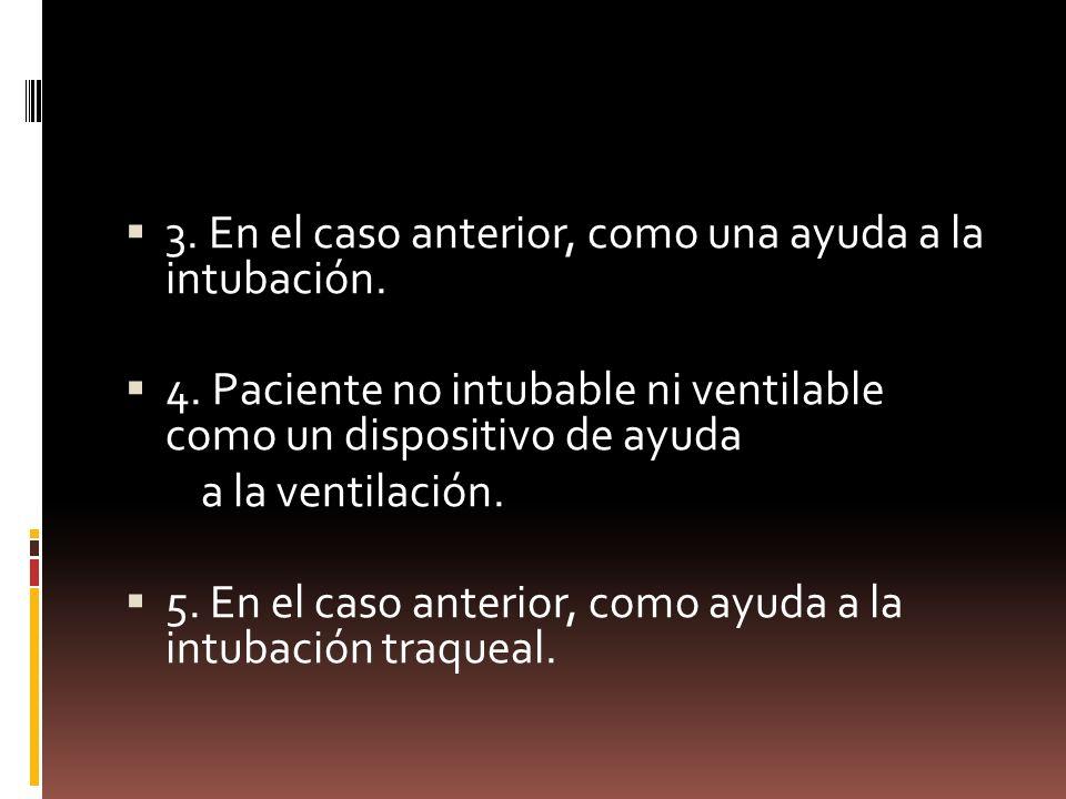 3. En el caso anterior, como una ayuda a la intubación.