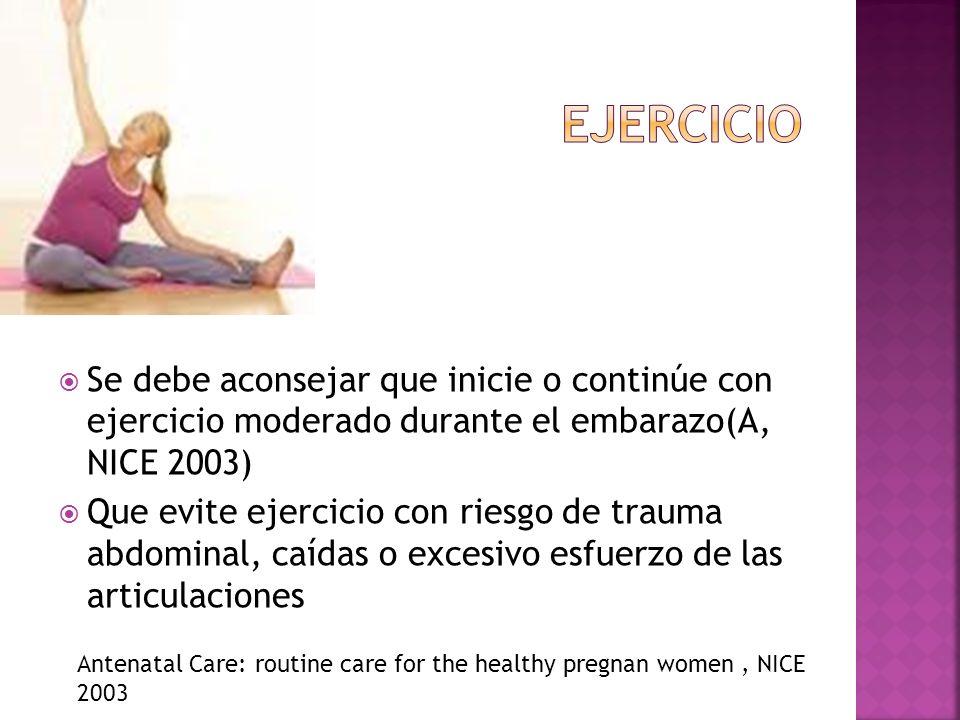 Ejercicio Se debe aconsejar que inicie o continúe con ejercicio moderado durante el embarazo(A, NICE 2003)