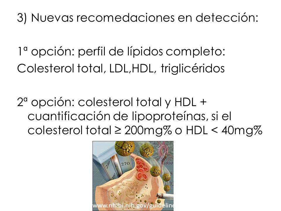 3) Nuevas recomedaciones en detección: 1ª opción: perfil de lípidos completo: Colesterol total, LDL,HDL, triglicéridos 2ª opción: colesterol total y HDL + cuantificación de lipoproteínas, si el colesterol total ≥ 200mg% o HDL < 40mg%