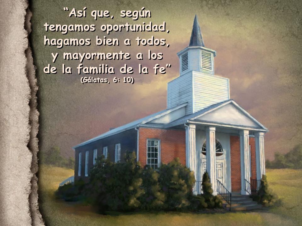 Así que, según tengamos oportunidad, hagamos bien a todos, y mayormente a los de la familia de la fe (Gálatas, 6: 10)