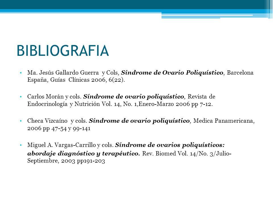 BIBLIOGRAFIA Ma. Jesús Gallardo Guerra y Cols, Síndrome de Ovario Poliquístico, Barcelona España, Guías Clínicas 2006, 6(22).