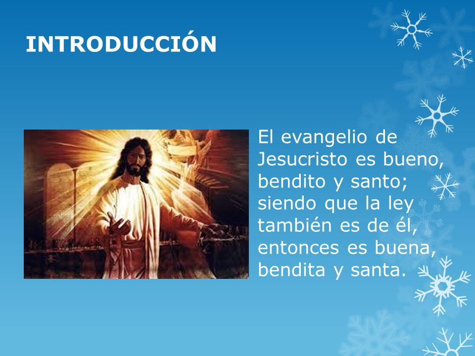 INTRODUCCIÓN El evangelio de Jesucristo es bueno, bendito y santo; siendo que la ley también es de él, entonces es buena, bendita y santa.