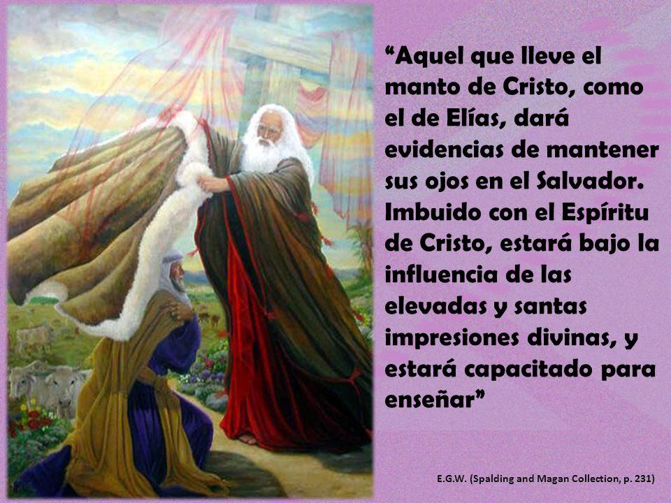 Aquel que lleve el manto de Cristo, como el de Elías, dará evidencias de mantener sus ojos en el Salvador. Imbuido con el Espíritu de Cristo, estará bajo la influencia de las elevadas y santas impresiones divinas, y estará capacitado para enseñar