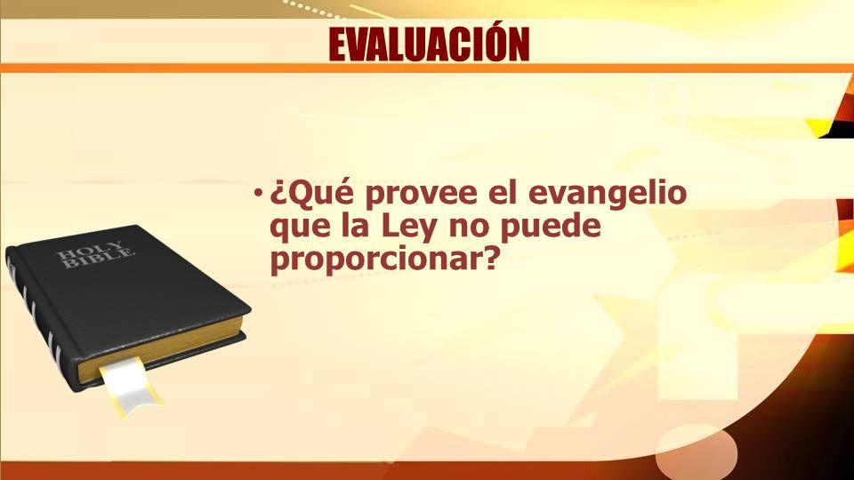 EVALUACIÓN ¿Qué provee el evangelio que la Ley no puede proporcionar