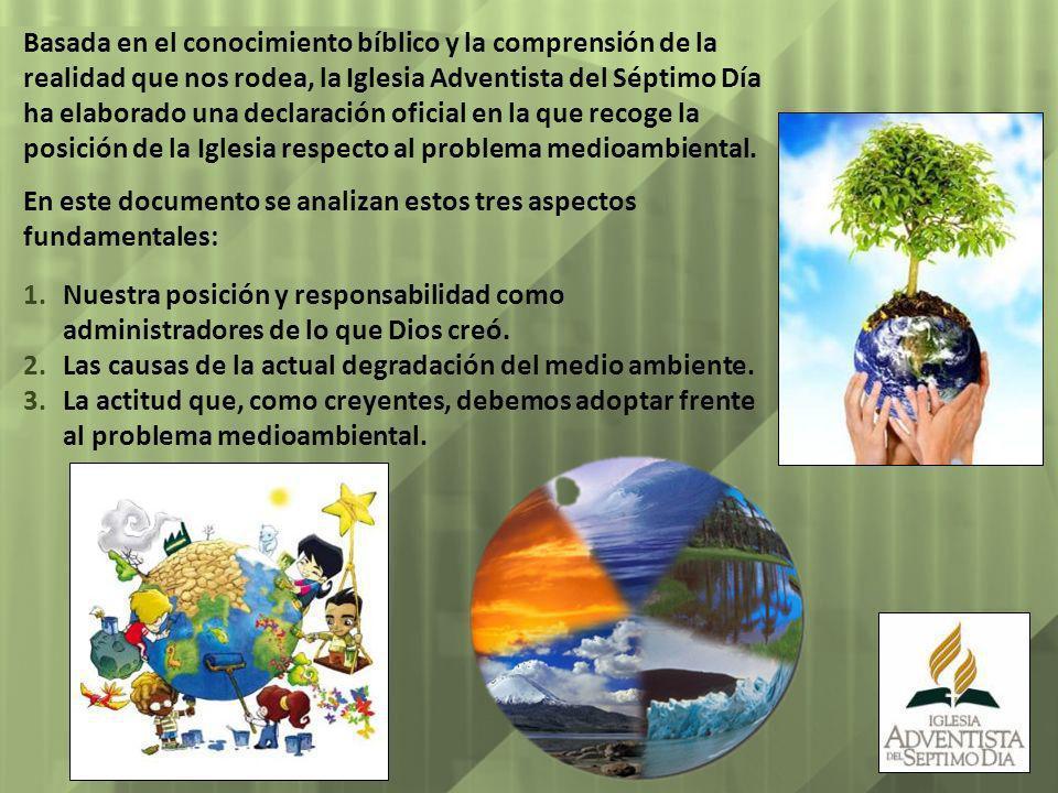 Basada en el conocimiento bíblico y la comprensión de la realidad que nos rodea, la Iglesia Adventista del Séptimo Día ha elaborado una declaración oficial en la que recoge la posición de la Iglesia respecto al problema medioambiental.