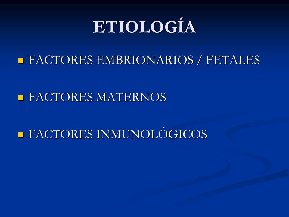 ETIOLOGÍA FACTORES EMBRIONARIOS / FETALES FACTORES MATERNOS