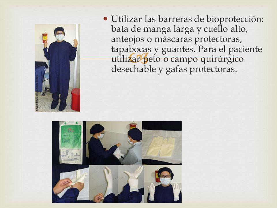 Utilizar las barreras de bioprotección: bata de manga larga y cuello alto, anteojos o máscaras protectoras, tapabocas y guantes. Para el paciente utilizar peto o campo quirúrgico desechable y gafas protectoras.