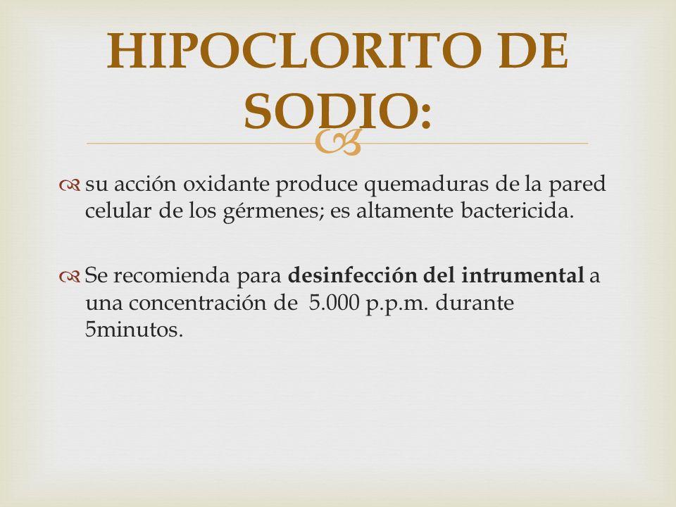 HIPOCLORITO DE SODIO: su acción oxidante produce quemaduras de la pared celular de los gérmenes; es altamente bactericida.