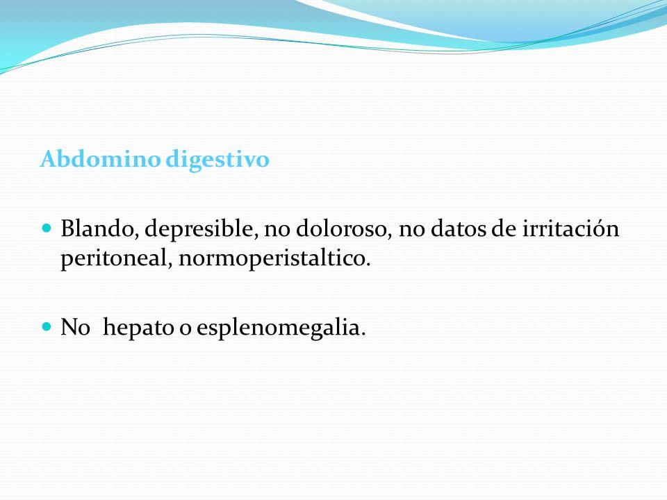 Abdomino digestivoBlando, depresible, no doloroso, no datos de irritación peritoneal, normoperistaltico.