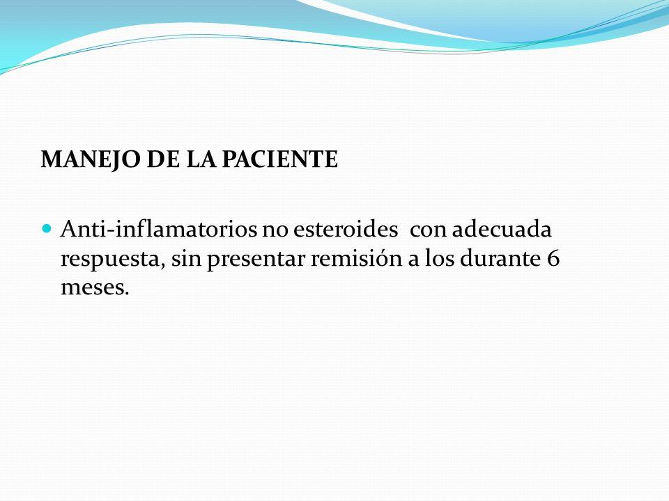 MANEJO DE LA PACIENTE Anti-inflamatorios no esteroides con adecuada respuesta, sin presentar remisión a los durante 6 meses.