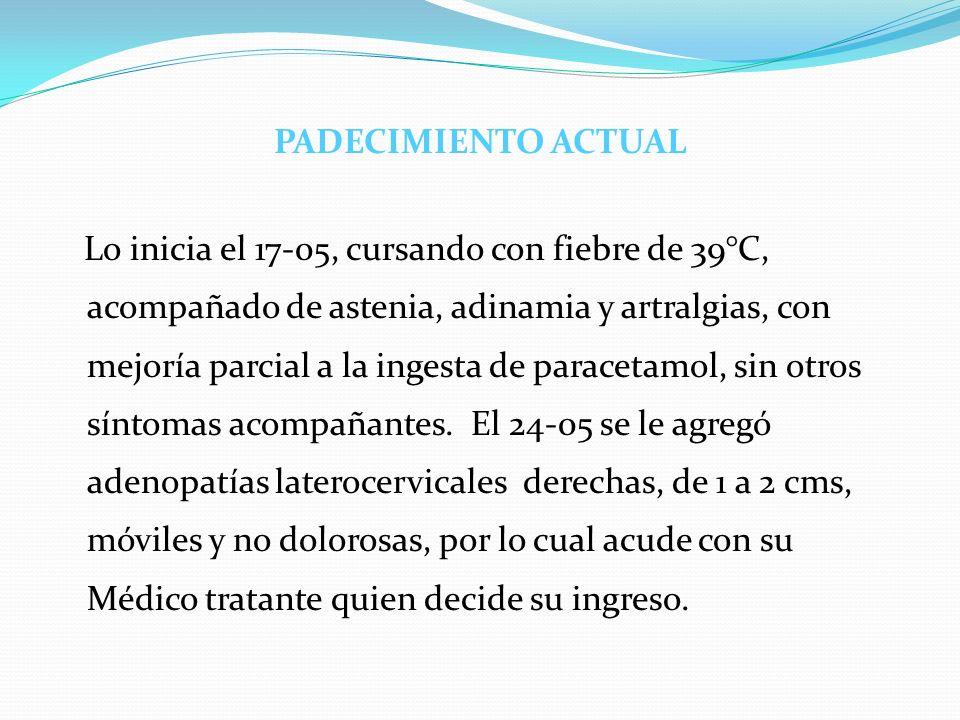 PADECIMIENTO ACTUAL Lo inicia el 17-05, cursando con fiebre de 39°C, acompañado de astenia, adinamia y artralgias, con mejoría parcial a la ingesta de paracetamol, sin otros síntomas acompañantes.