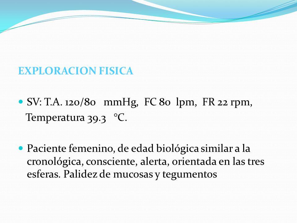EXPLORACION FISICA SV: T.A. 120/80 mmHg, FC 80 lpm, FR 22 rpm, Temperatura 39.3 °C.