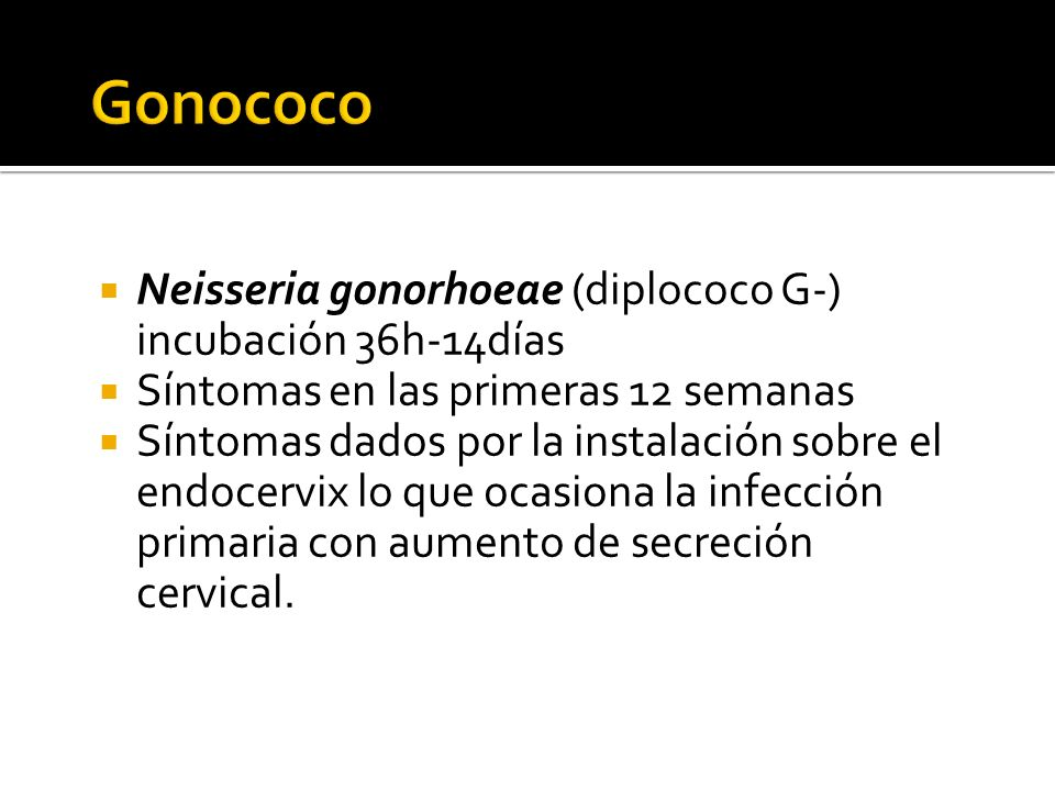 Gonococo Neisseria gonorhoeae (diplococo G-) incubación 36h-14días