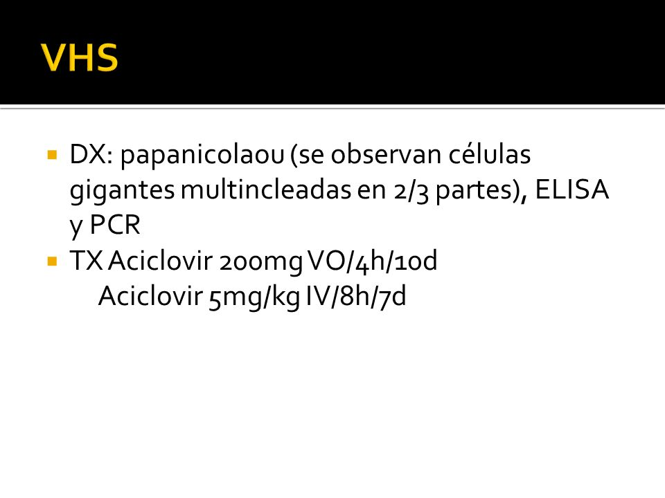 VHS DX: papanicolaou (se observan células gigantes multincleadas en 2/3 partes), ELISA y PCR. TX Aciclovir 200mg VO/4h/10d.