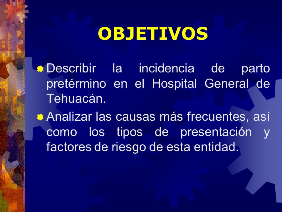 OBJETIVOS Describir la incidencia de parto pretérmino en el Hospital General de Tehuacán.