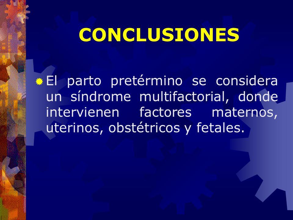 CONCLUSIONES El parto pretérmino se considera un síndrome multifactorial, donde intervienen factores maternos, uterinos, obstétricos y fetales.