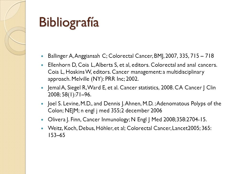 Bibliografía Ballinger A, Anggiansah C; Colorectal Cancer, BMJ, 2007, 335, 715 – 718.