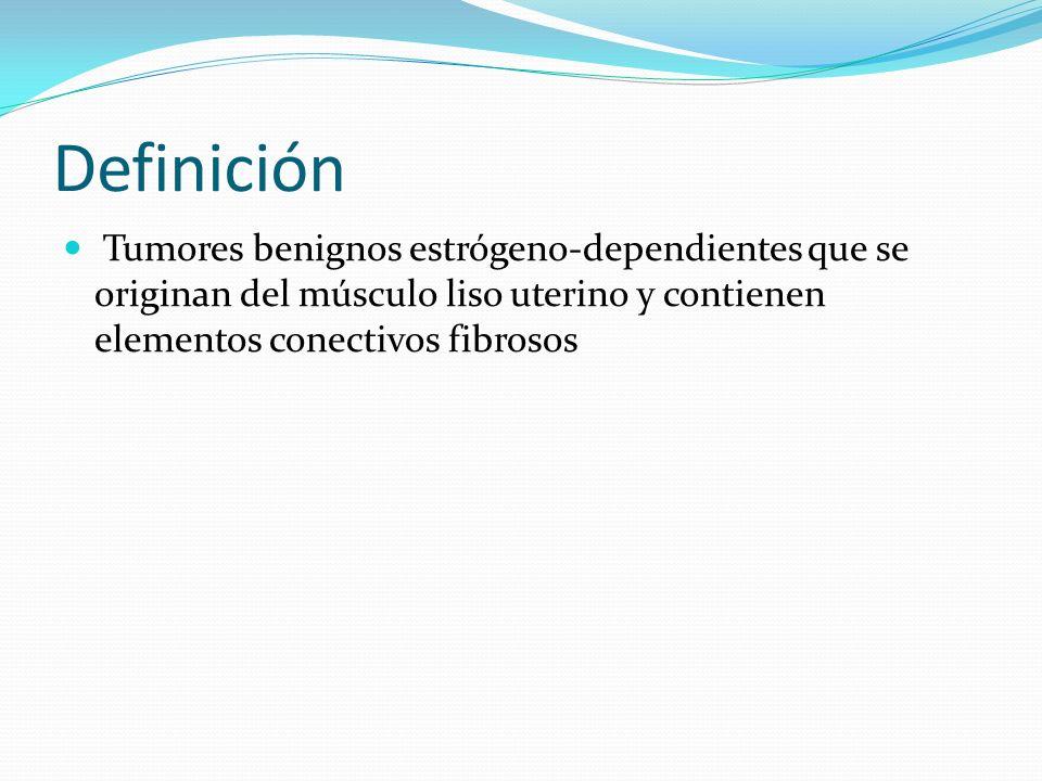 Definición Tumores benignos estrógeno-dependientes que se originan del músculo liso uterino y contienen elementos conectivos fibrosos.