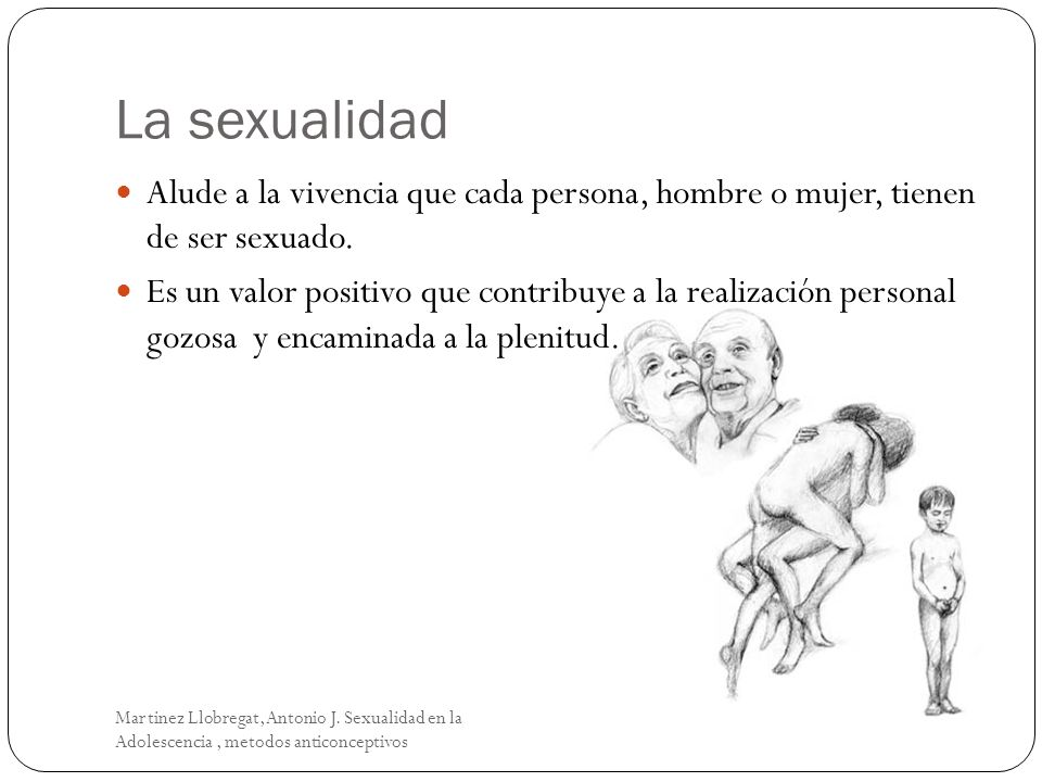 La sexualidad Alude a la vivencia que cada persona, hombre o mujer, tienen de ser sexuado.