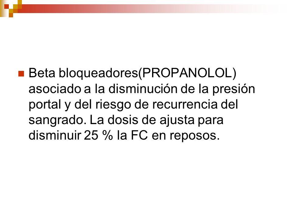 Beta bloqueadores(PROPANOLOL) asociado a la disminución de la presión portal y del riesgo de recurrencia del sangrado.