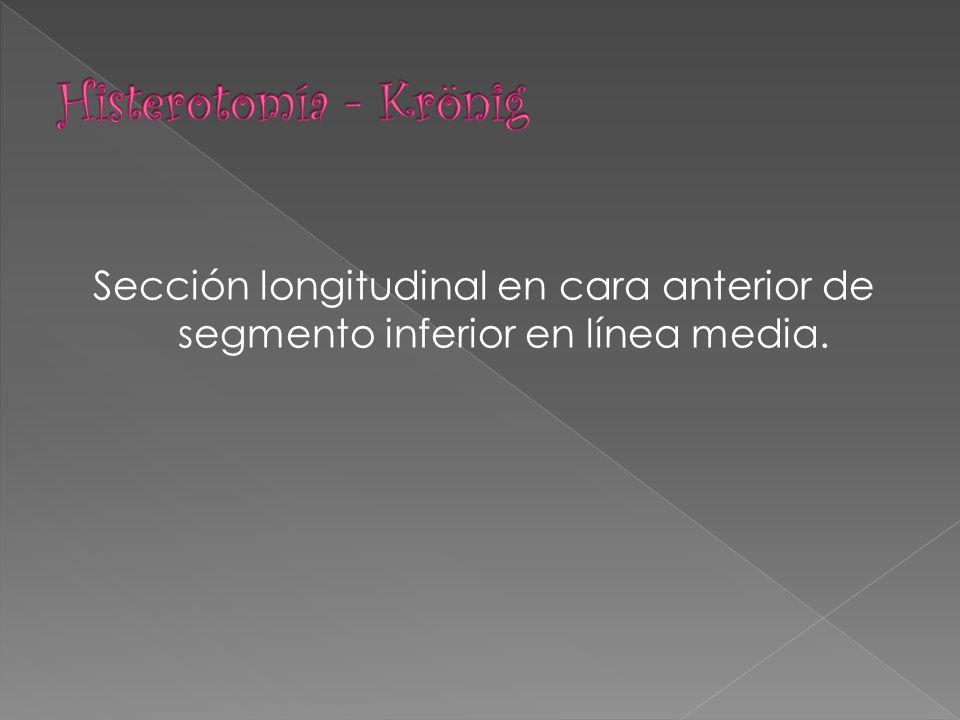 Histerotomía - Krönig Sección longitudinal en cara anterior de segmento inferior en línea media.