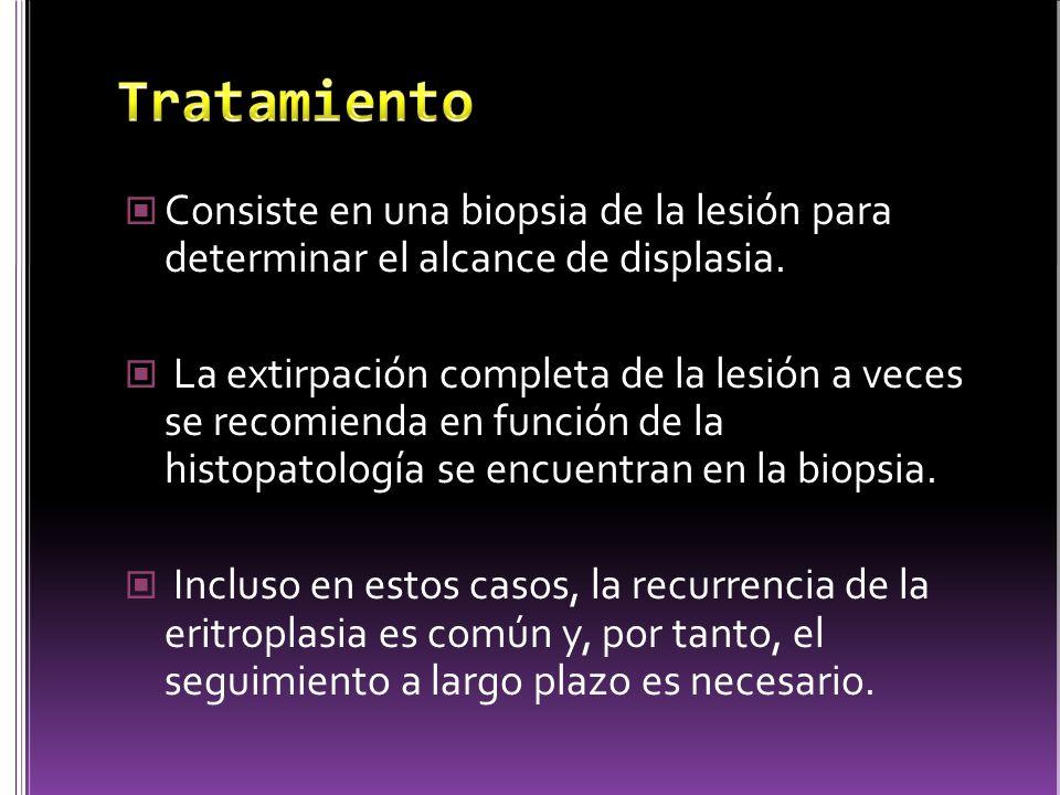 Tratamiento Consiste en una biopsia de la lesión para determinar el alcance de displasia.