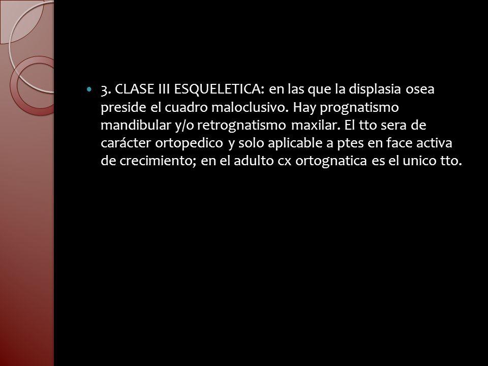 3.CLASE III ESQUELETICA: en las que la displasia osea preside el cuadro maloclusivo.