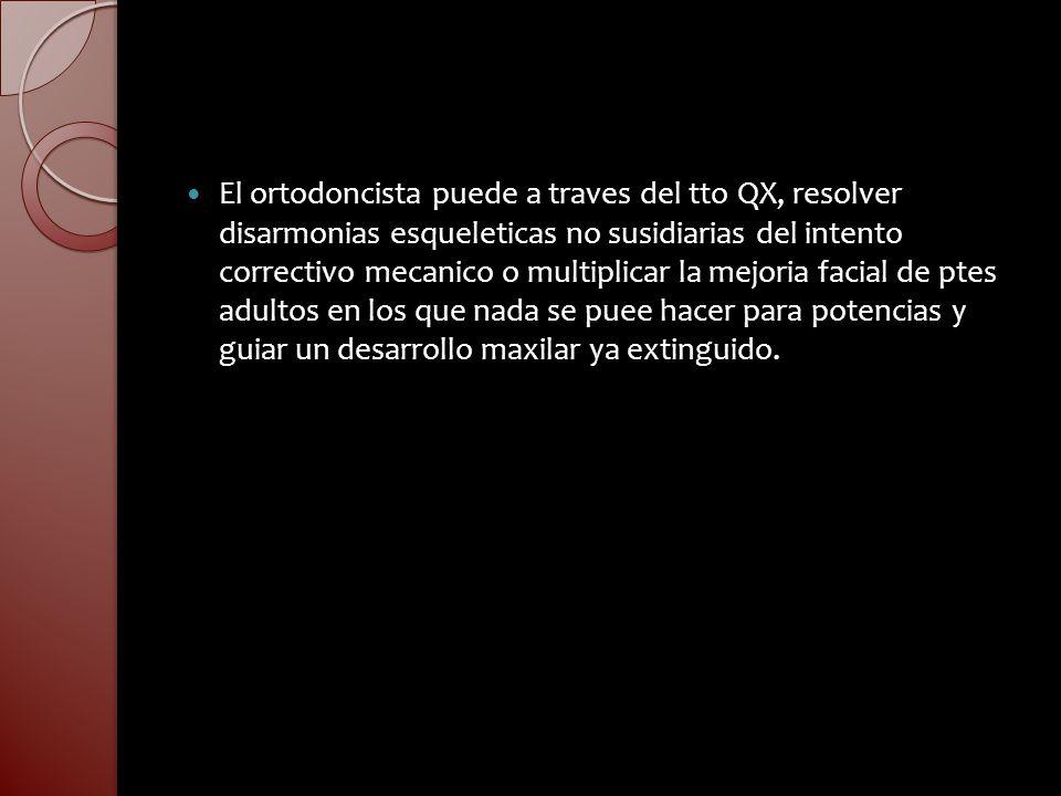 El ortodoncista puede a traves del tto QX, resolver disarmonias esqueleticas no susidiarias del intento correctivo mecanico o multiplicar la mejoria facial de ptes adultos en los que nada se puee hacer para potencias y guiar un desarrollo maxilar ya extinguido.